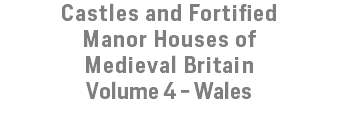 Castles and Fortified Manor Houses of Medieval Britain Volume 4 - Wales